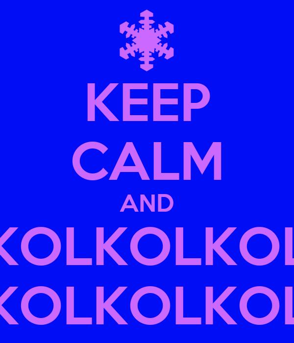 KEEP CALM AND KOLKOLKOL KOLKOLKOL