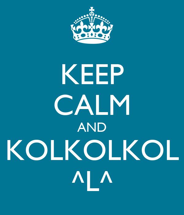 KEEP CALM AND KOLKOLKOL ^L^