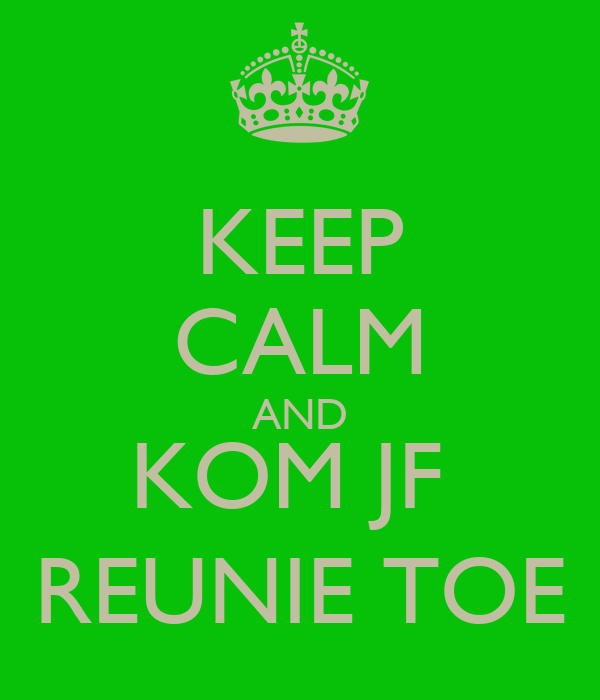 KEEP CALM AND KOM JF  REUNIE TOE