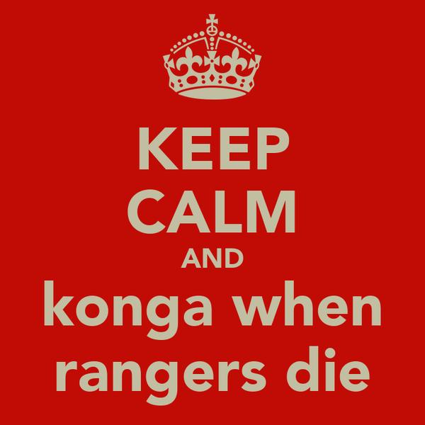 KEEP CALM AND konga when rangers die