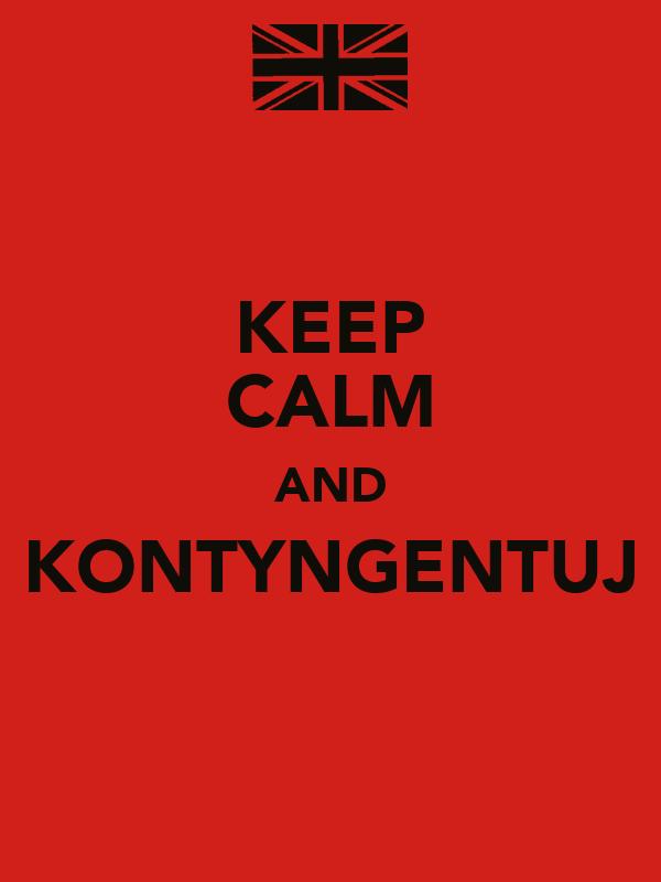 KEEP CALM AND KONTYNGENTUJ