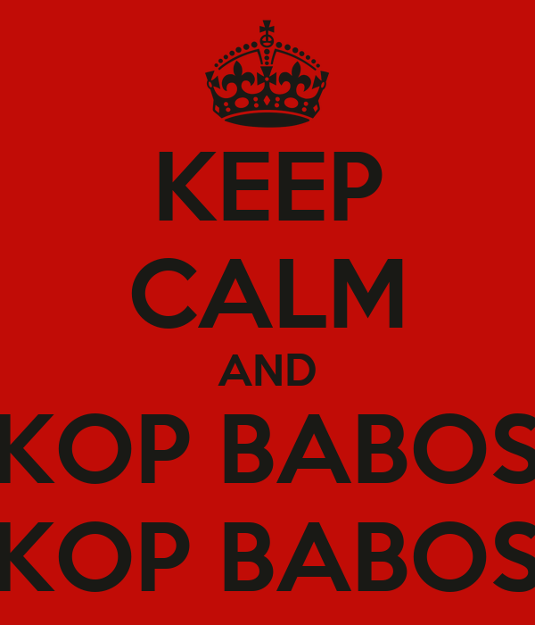 KEEP CALM AND KOP BABOS KOP BABOS