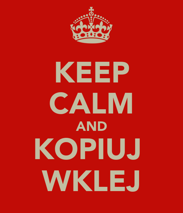 KEEP CALM AND KOPIUJ  WKLEJ