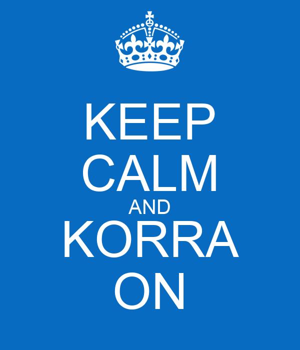 KEEP CALM AND KORRA ON