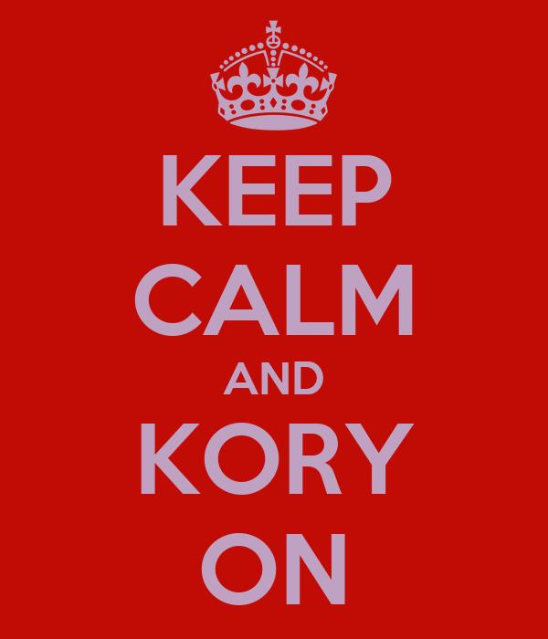 KEEP CALM AND KORY ON