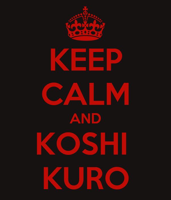 KEEP CALM AND KOSHI  KURO