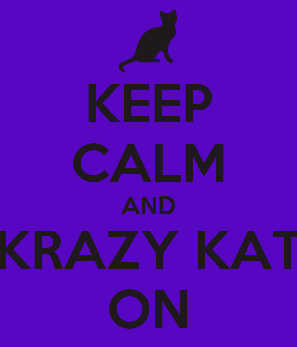 KEEP CALM AND KRAZY KAT ON