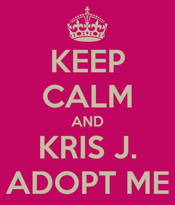 KEEP CALM AND KRIS J. ADOPT ME