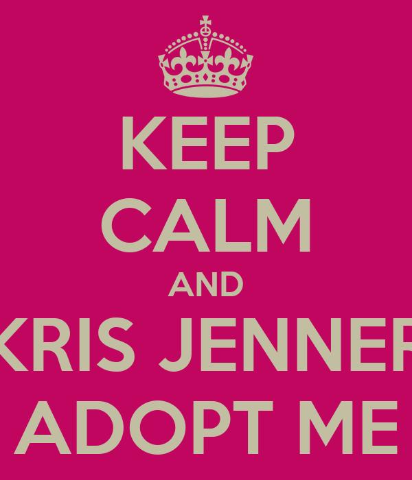KEEP CALM AND KRIS JENNER ADOPT ME