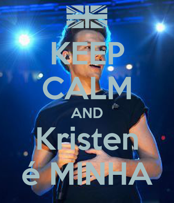 KEEP CALM AND Kristen é MINHA