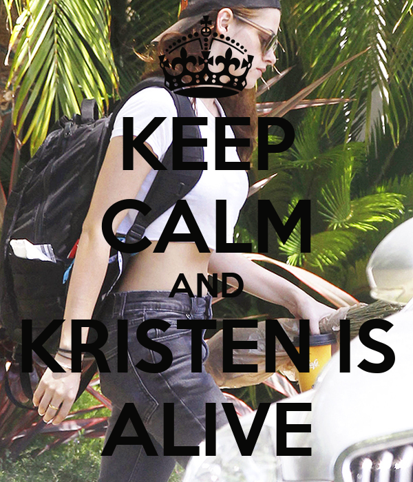 KEEP CALM AND KRISTEN IS ALIVE