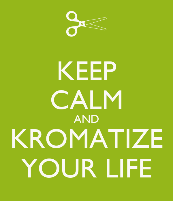 KEEP CALM AND KROMATIZE YOUR LIFE