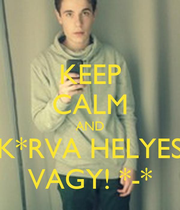 KEEP CALM AND K*RVA HELYES VAGY! *-*