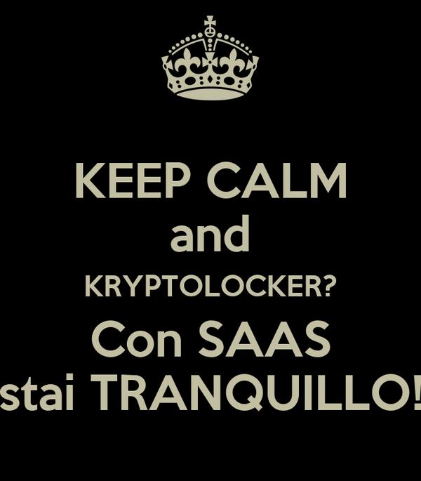 KEEP CALM and KRYPTOLOCKER? Con SAAS stai TRANQUILLO!