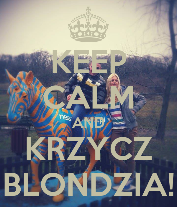 KEEP CALM AND KRZYCZ BLONDZIA!