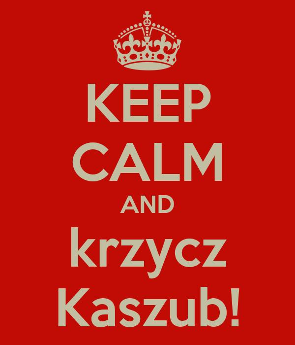 KEEP CALM AND krzycz Kaszub!