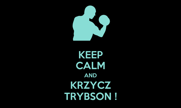 KEEP CALM AND KRZYCZ TRYBSON !