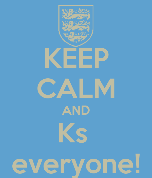 KEEP CALM AND Ks  everyone!