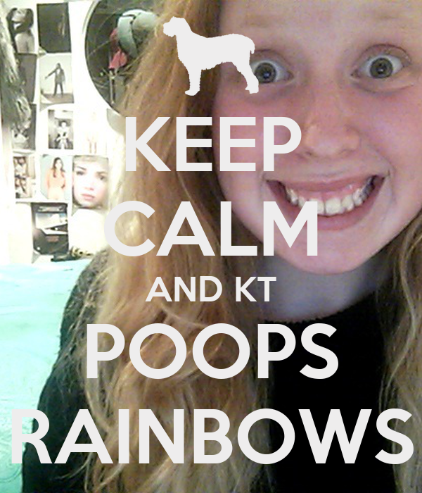 KEEP CALM AND KT POOPS RAINBOWS
