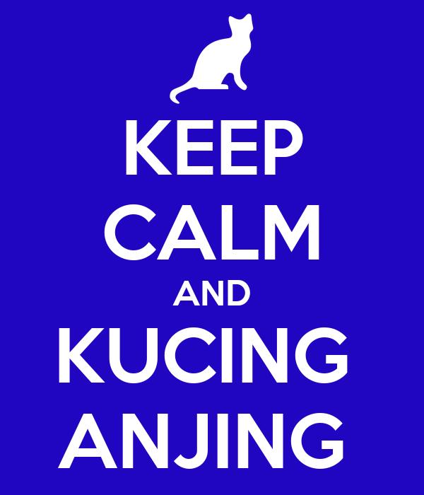 KEEP CALM AND KUCING  ANJING