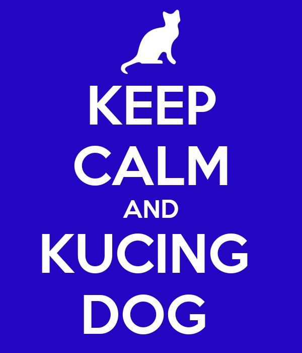 KEEP CALM AND KUCING  DOG