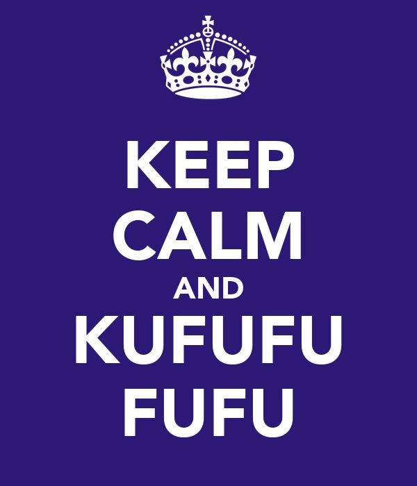 KEEP CALM AND KUFUFU FUFU