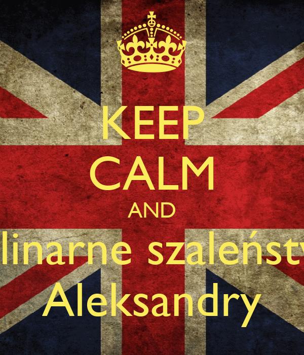 KEEP CALM AND Kulinarne szaleństwo Aleksandry