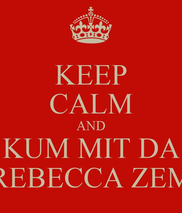 KEEP CALM AND KUM MIT DA REBECCA ZEM