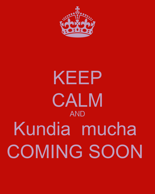 KEEP CALM AND Kundia  mucha  COMING SOON