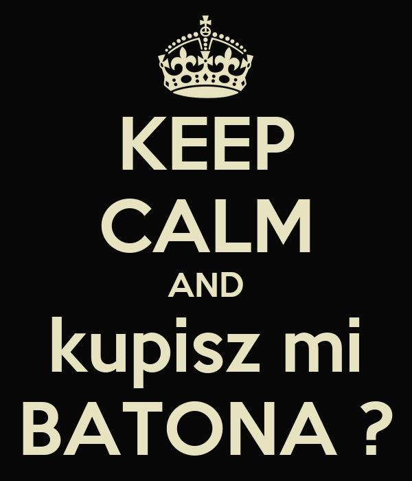 KEEP CALM AND kupisz mi BATONA ?