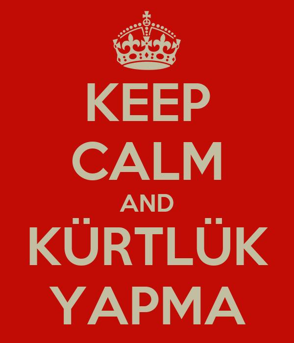 KEEP CALM AND KÜRTLÜK YAPMA