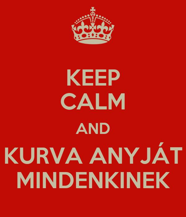 KEEP CALM AND KURVA ANYJÁT MINDENKINEK