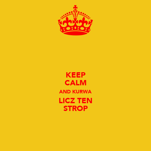 KEEP CALM AND KURWA LICZ TEN STROP