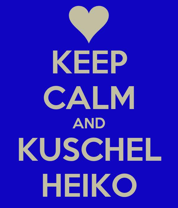 KEEP CALM AND KUSCHEL HEIKO
