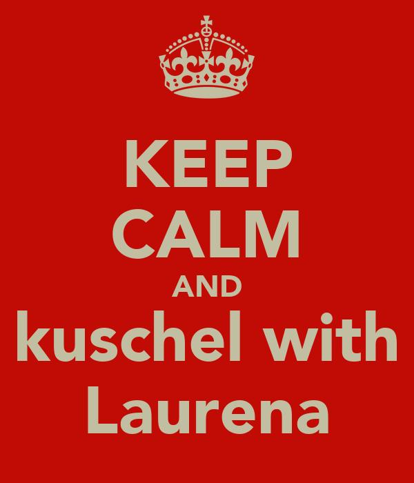 KEEP CALM AND kuschel with Laurena