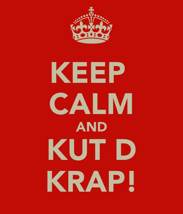 KEEP  CALM AND KUT D KRAP!
