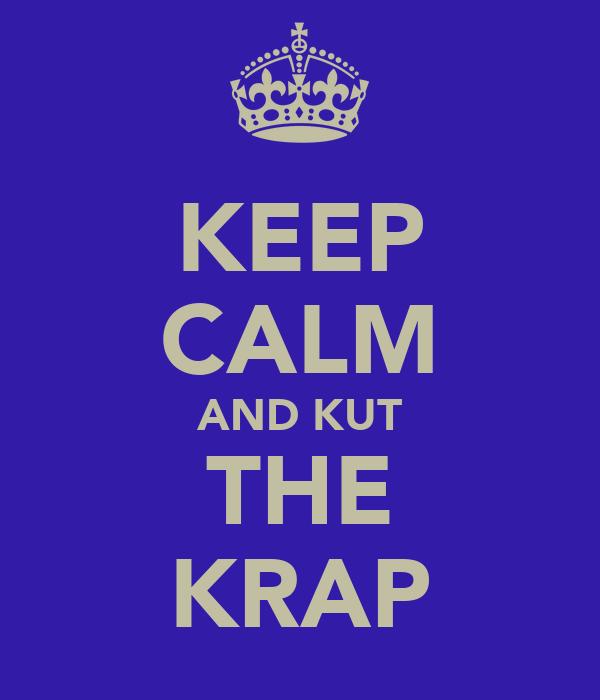 KEEP CALM AND KUT THE KRAP
