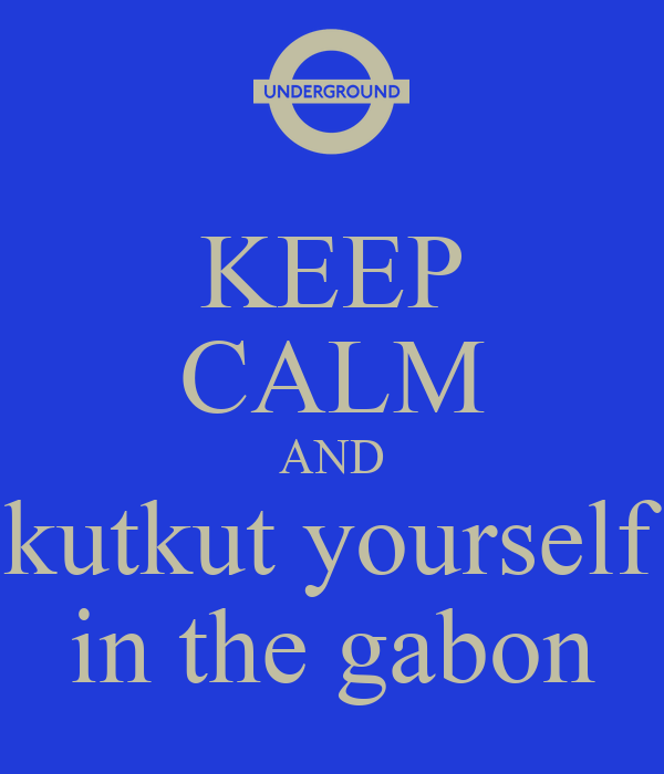 KEEP CALM AND kutkut yourself in the gabon