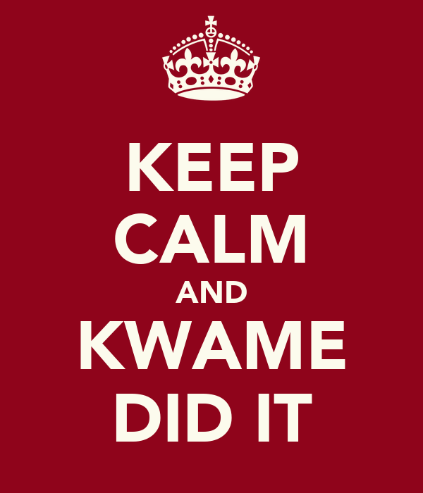 KEEP CALM AND KWAME DID IT