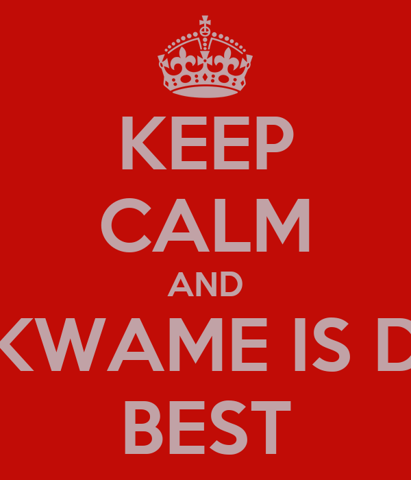 KEEP CALM AND KWAME IS D BEST