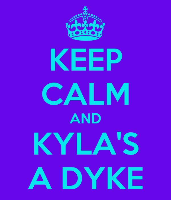 KEEP CALM AND KYLA'S A DYKE