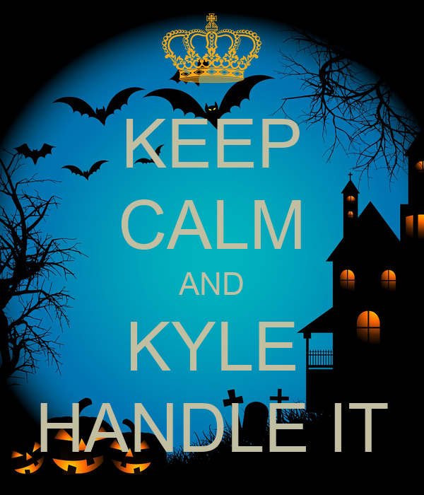 KEEP CALM AND KYLE HANDLE IT