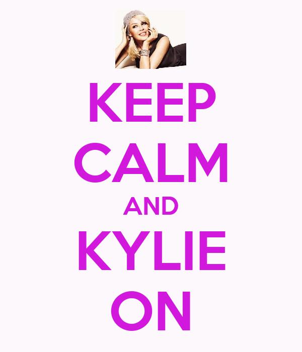 KEEP CALM AND KYLIE ON