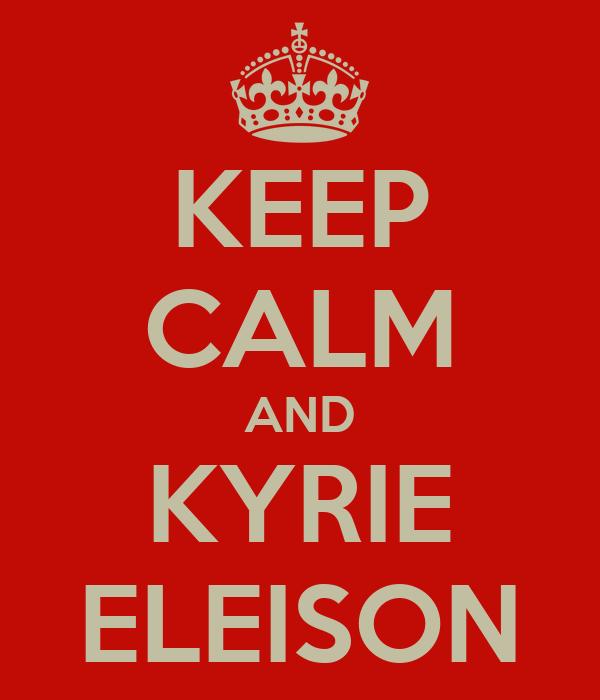 KEEP CALM AND KYRIE ELEISON