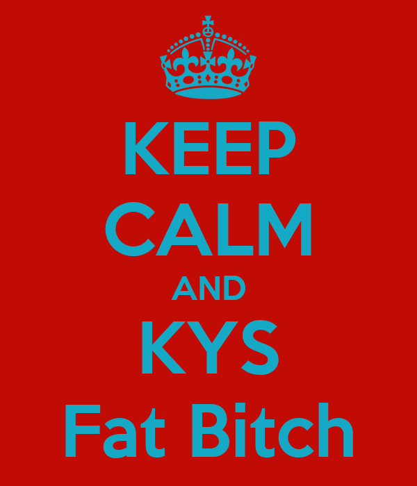 KEEP CALM AND KYS Fat Bitch