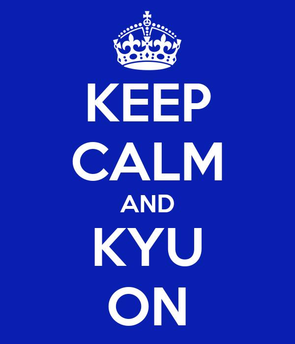 KEEP CALM AND KYU ON