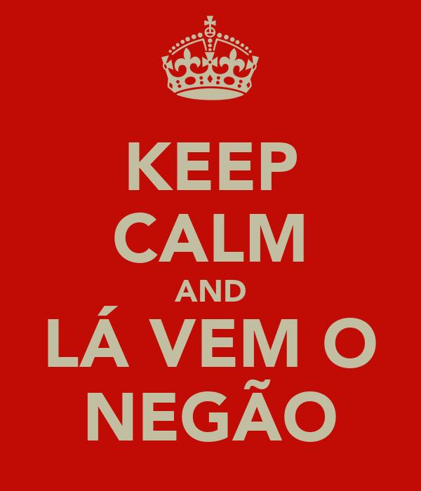 KEEP CALM AND LÁ VEM O NEGÃO