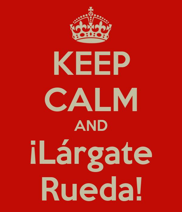 KEEP CALM AND ¡Lárgate Rueda!