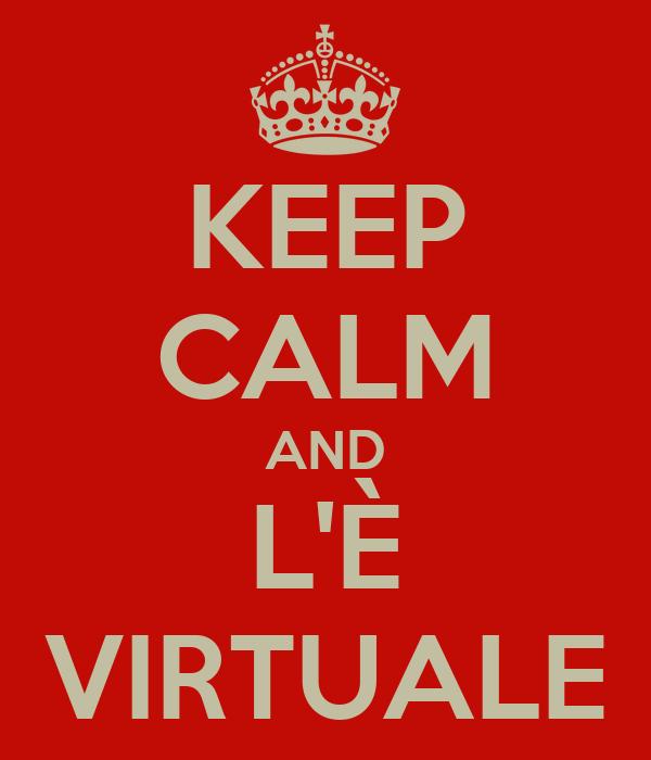 KEEP CALM AND L'È VIRTUALE