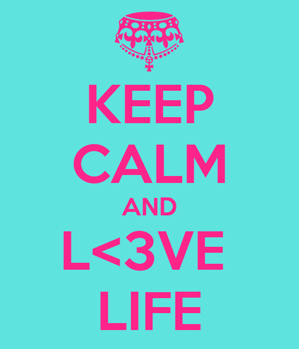 KEEP CALM AND L<3VE  LIFE